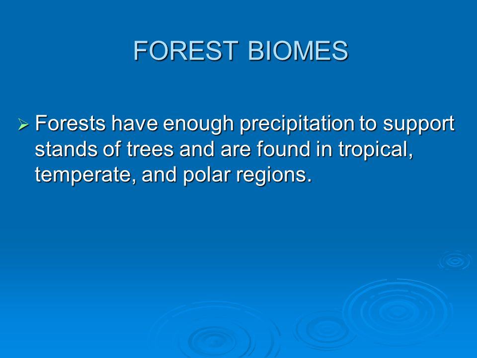 FOREST BIOMES  Forests have enough precipitation to support stands of trees and are found in tropical, temperate, and polar regions.