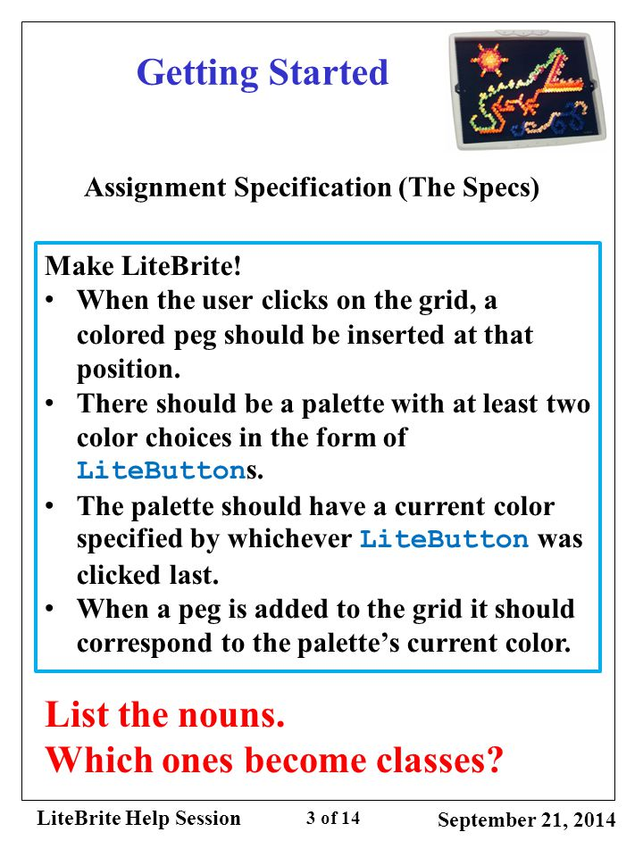 LiteBrite Help Session 3 of 14 Getting Started Assignment Specification (The Specs) Make LiteBrite! When the user clicks on the grid, a colored peg s