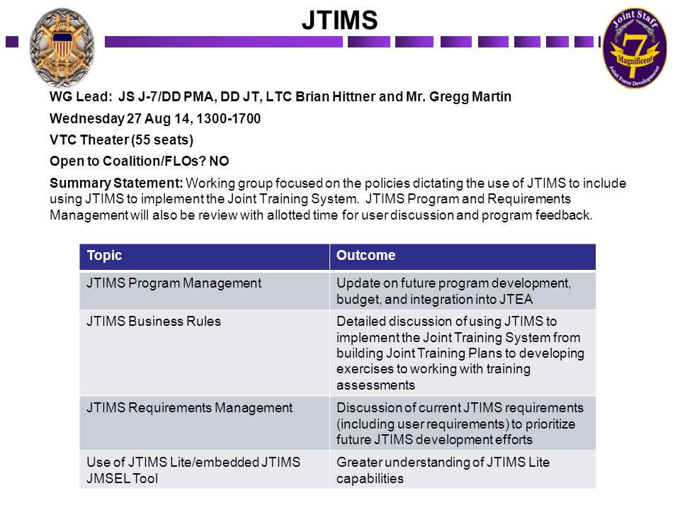 JTIMS WG Lead: JS J-7/DD PMA, DD JT, LTC Brian Hittner and Mr. Gregg Martin Wednesday 27 Aug 14, 1300-1700 VTC Theater (55 seats) Open to Coalition/FL