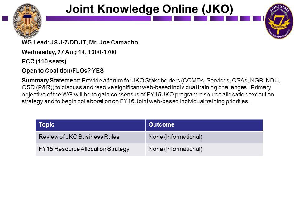 Joint Knowledge Online (JKO) WG Lead: JS J-7/DD JT, Mr. Joe Camacho Wednesday, 27 Aug 14, 1300-1700 ECC (110 seats) Open to Coalition/FLOs? YES Summar