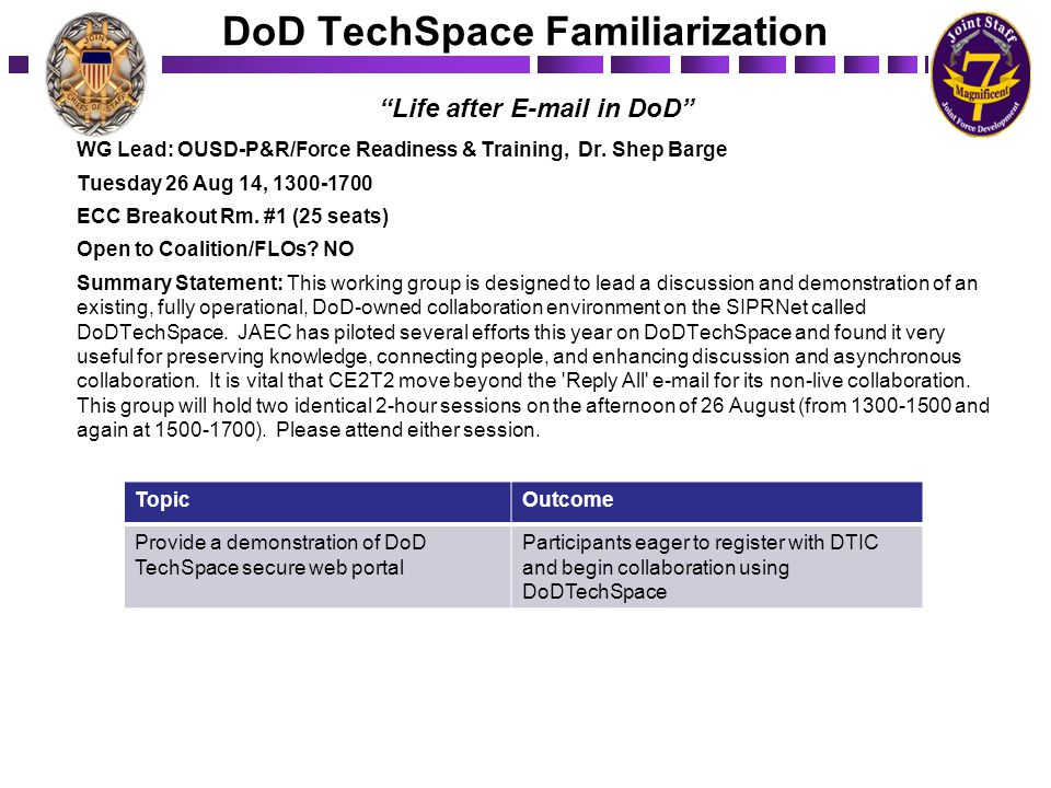 DoD TechSpace Familiarization WG Lead: OUSD-P&R/Force Readiness & Training, Dr. Shep Barge Tuesday 26 Aug 14, 1300-1700 ECC Breakout Rm. #1 (25 seats)