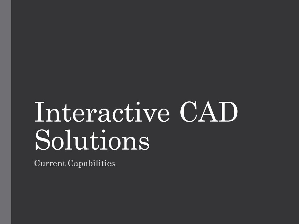 Interactive CAD Solutions Current Capabilities