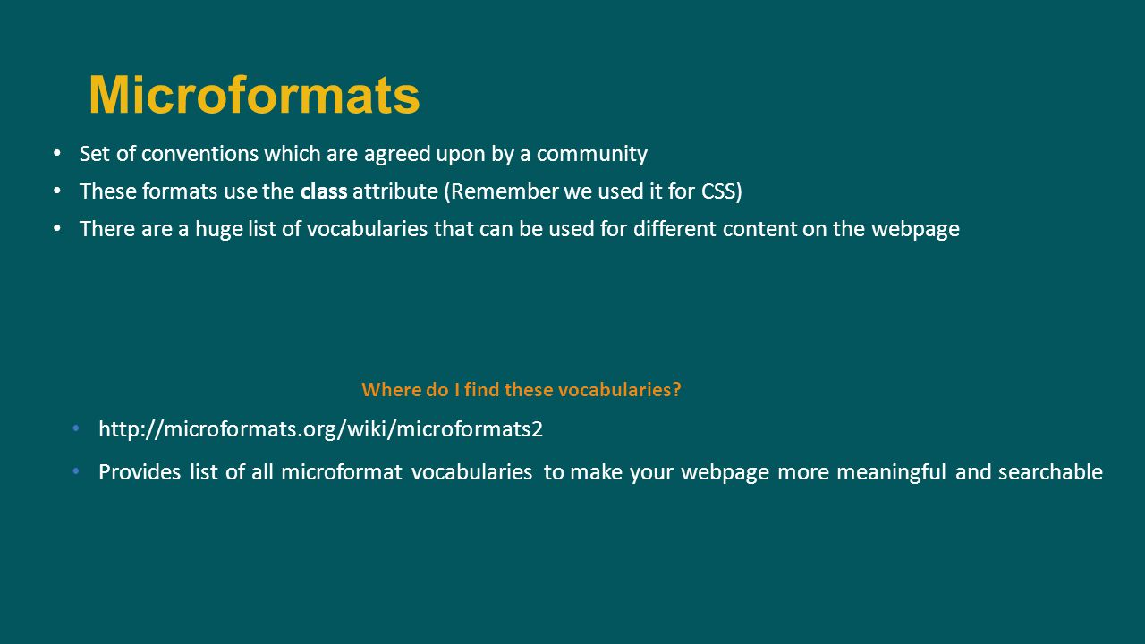 Set of conventions which are agreed upon by a community These formats use the class attribute (Remember we used it for CSS) There are a huge list of vocabularies that can be used for different content on the webpage Microformats Where do I find these vocabularies.