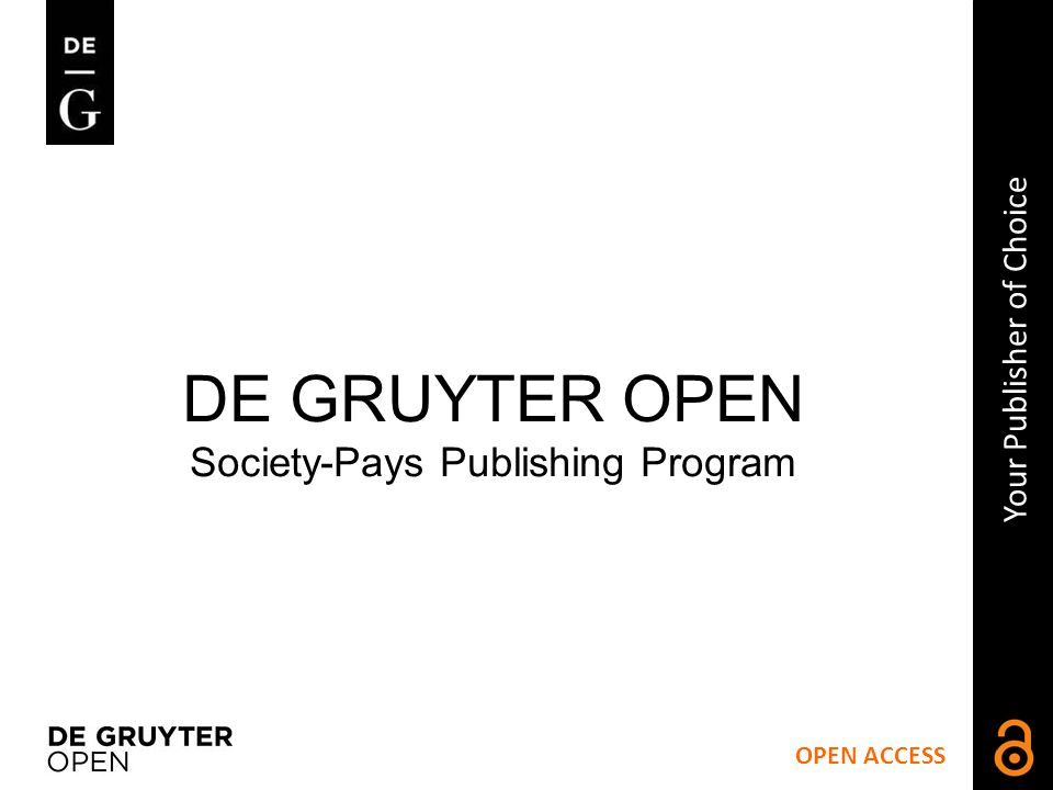 OPEN ACCESS Your Publisher of Choice DE GRUYTER OPEN Society-Pays Publishing Program