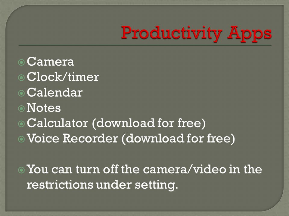  Camera  Clock/timer  Calendar  Notes  Calculator (download for free)  Voice Recorder (download for free)  You can turn off the camera/video in the restrictions under setting.