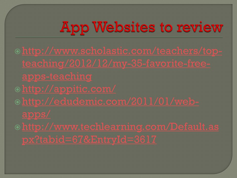  http://www.scholastic.com/teachers/top- teaching/2012/12/my-35-favorite-free- apps-teaching http://www.scholastic.com/teachers/top- teaching/2012/12/my-35-favorite-free- apps-teaching  http://appitic.com/ http://appitic.com/  http://edudemic.com/2011/01/web- apps/ http://edudemic.com/2011/01/web- apps/  http://www.techlearning.com/Default.as px?tabid=67&EntryId=3617 http://www.techlearning.com/Default.as px?tabid=67&EntryId=3617