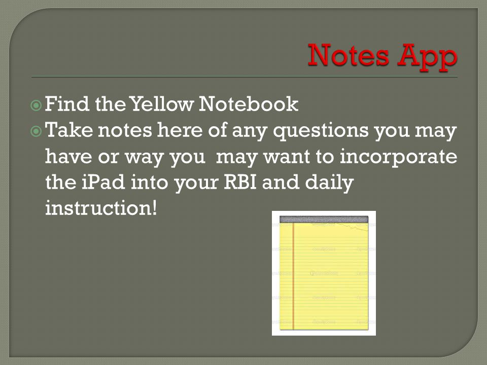  Find the Yellow Notebook  Take notes here of any questions you may have or way you may want to incorporate the iPad into your RBI and daily instruction!