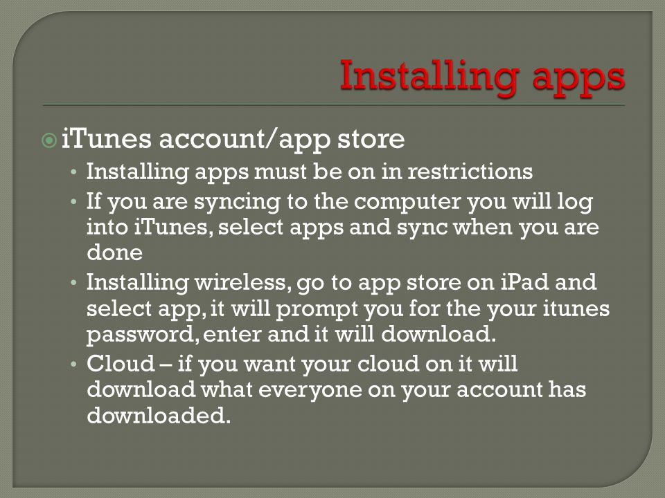  iTunes account/app store Installing apps must be on in restrictions If you are syncing to the computer you will log into iTunes, select apps and sync when you are done Installing wireless, go to app store on iPad and select app, it will prompt you for the your itunes password, enter and it will download.