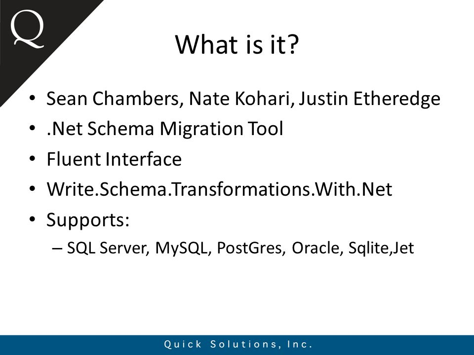 What is it? Sean Chambers, Nate Kohari, Justin Etheredge.Net Schema Migration Tool Fluent Interface Write.Schema.Transformations.With.Net Supports: –