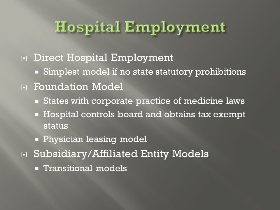  Direct Hospital Employment  Simplest model if no state statutory prohibitions  Foundation Model  States with corporate practice of medicine laws  Hospital controls board and obtains tax exempt status  Physician leasing model  Subsidiary/Affiliated Entity Models  Transitional models