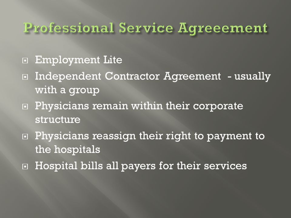  Employment Lite  Independent Contractor Agreement - usually with a group  Physicians remain within their corporate structure  Physicians reassign their right to payment to the hospitals  Hospital bills all payers for their services