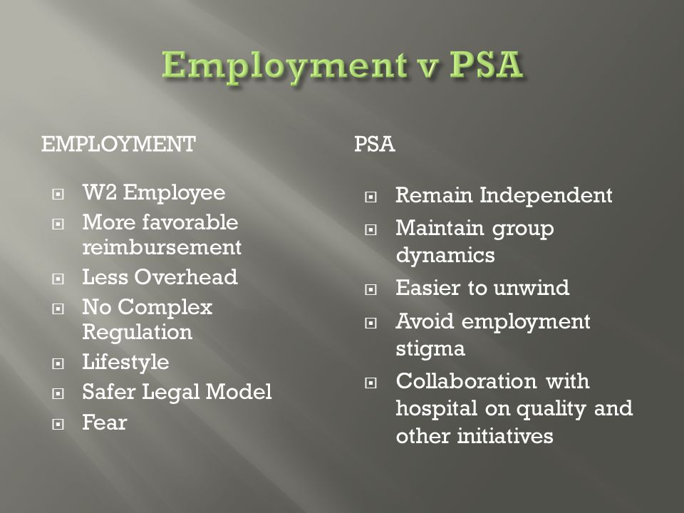 EMPLOYMENTPSA  W2 Employee  More favorable reimbursement  Less Overhead  No Complex Regulation  Lifestyle  Safer Legal Model  Fear  Remain Independent  Maintain group dynamics  Easier to unwind  Avoid employment stigma  Collaboration with hospital on quality and other initiatives