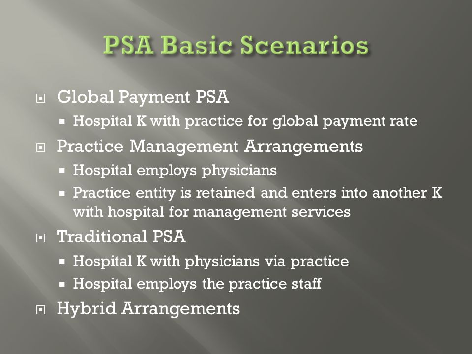  Global Payment PSA  Hospital K with practice for global payment rate  Practice Management Arrangements  Hospital employs physicians  Practice entity is retained and enters into another K with hospital for management services  Traditional PSA  Hospital K with physicians via practice  Hospital employs the practice staff  Hybrid Arrangements