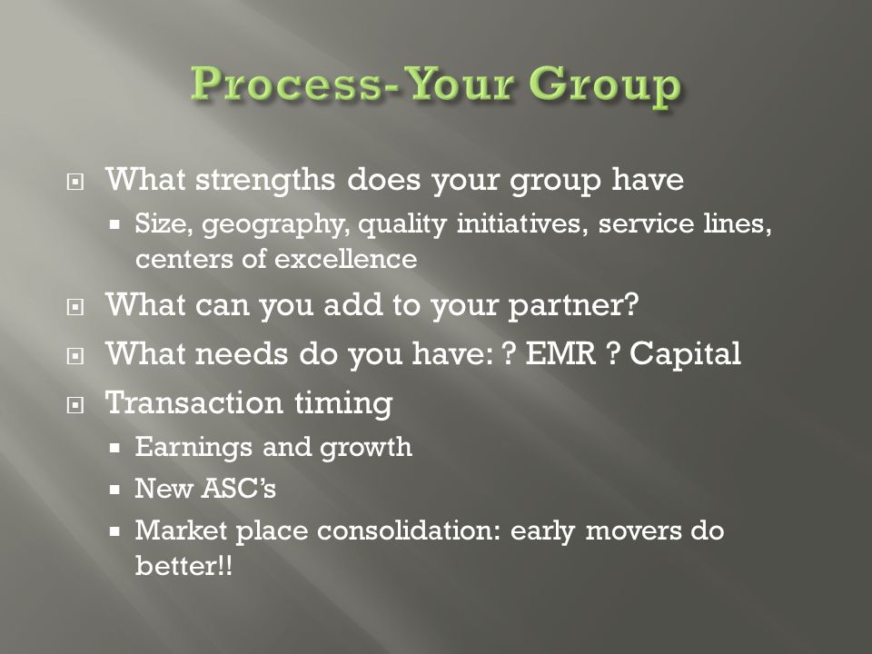  What strengths does your group have  Size, geography, quality initiatives, service lines, centers of excellence  What can you add to your partner.