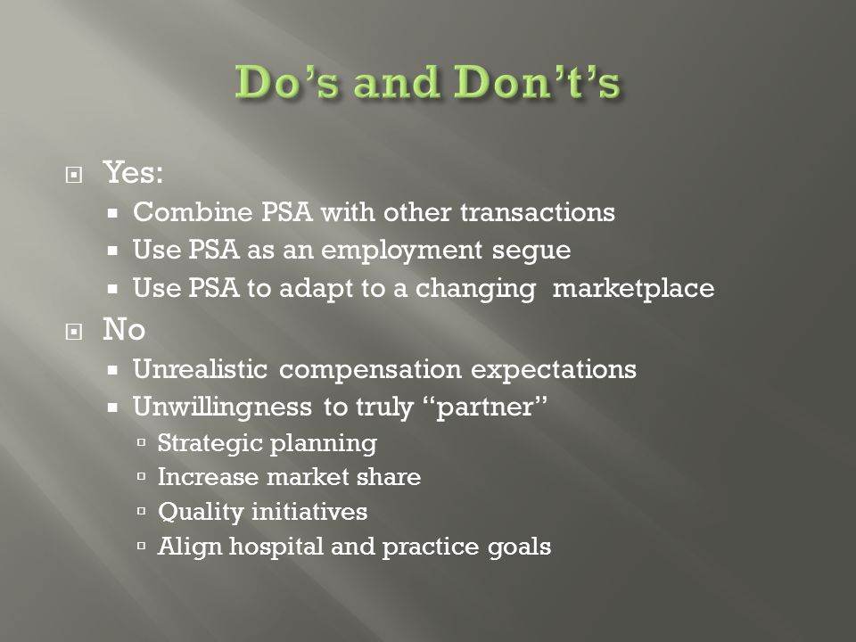  Yes:  Combine PSA with other transactions  Use PSA as an employment segue  Use PSA to adapt to a changing marketplace  No  Unrealistic compensation expectations  Unwillingness to truly partner  Strategic planning  Increase market share  Quality initiatives  Align hospital and practice goals