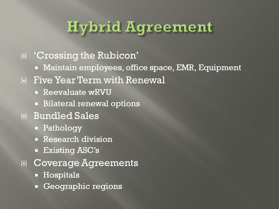 'Crossing the Rubicon'  Maintain employees, office space, EMR, Equipment  Five Year Term with Renewal  Reevaluate wRVU  Bilateral renewal options  Bundled Sales  Pathology  Research division  Existing ASC's  Coverage Agreements  Hospitals  Geographic regions