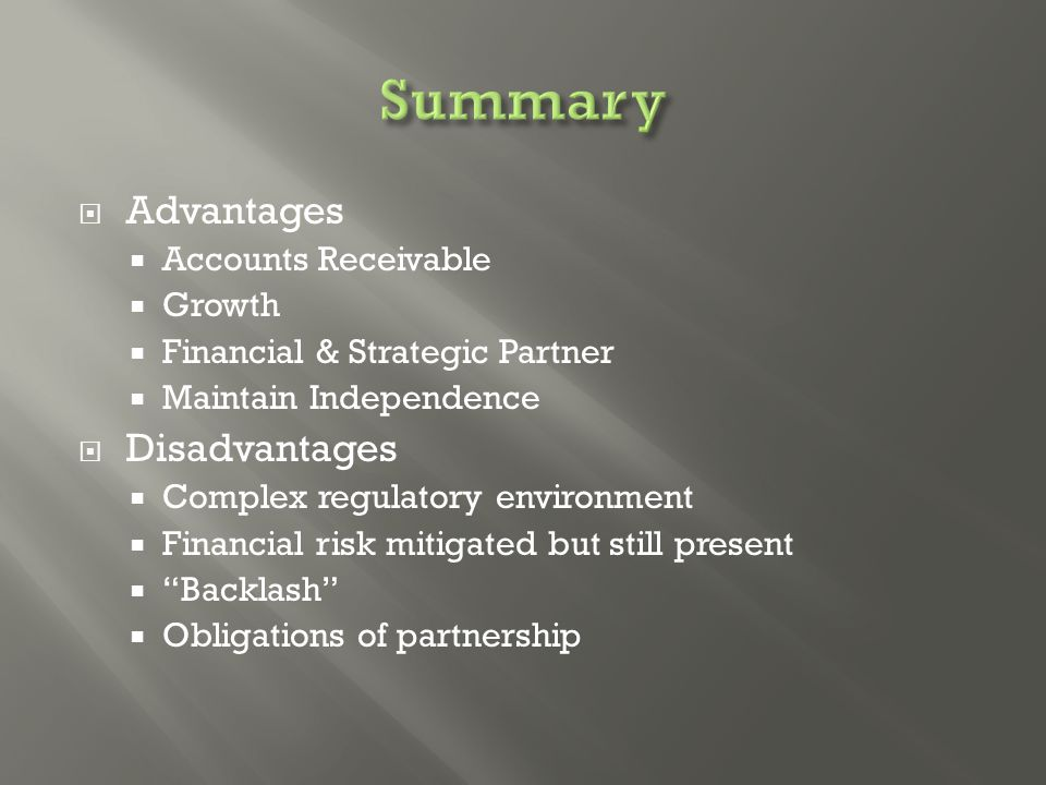  Advantages  Accounts Receivable  Growth  Financial & Strategic Partner  Maintain Independence  Disadvantages  Complex regulatory environment  Financial risk mitigated but still present  Backlash  Obligations of partnership