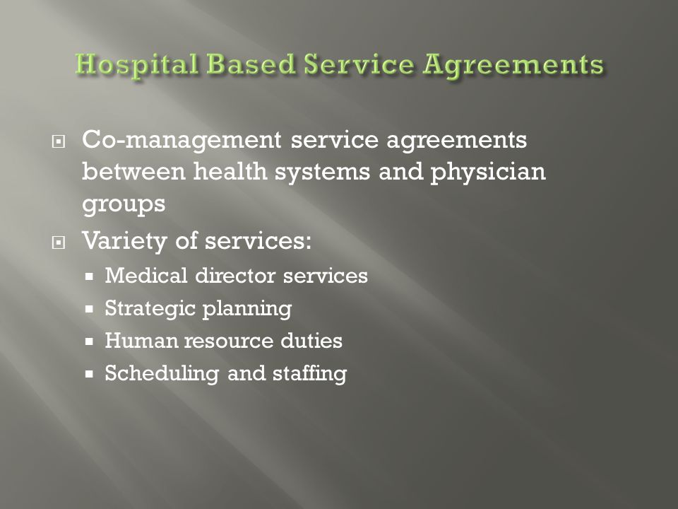  Co-management service agreements between health systems and physician groups  Variety of services:  Medical director services  Strategic planning  Human resource duties  Scheduling and staffing