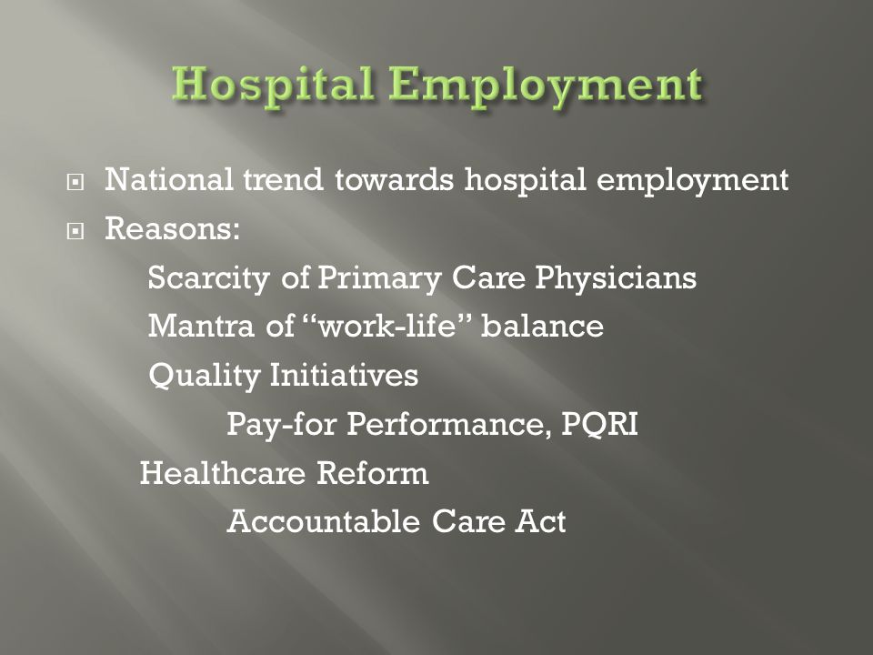  National trend towards hospital employment  Reasons: Scarcity of Primary Care Physicians Mantra of work-life balance Quality Initiatives Pay-for Performance, PQRI Healthcare Reform Accountable Care Act