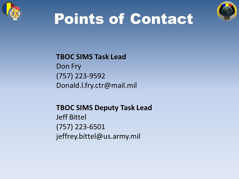 Points of Contact TBOC SIMS Deputy Task Lead Jeff Bittel (757) 223-6501 jeffrey.bittel@us.army.mil TBOC SIMS Task Lead Don Fry (757) 223-9592 Donald.l.fry.ctr@mail.mil