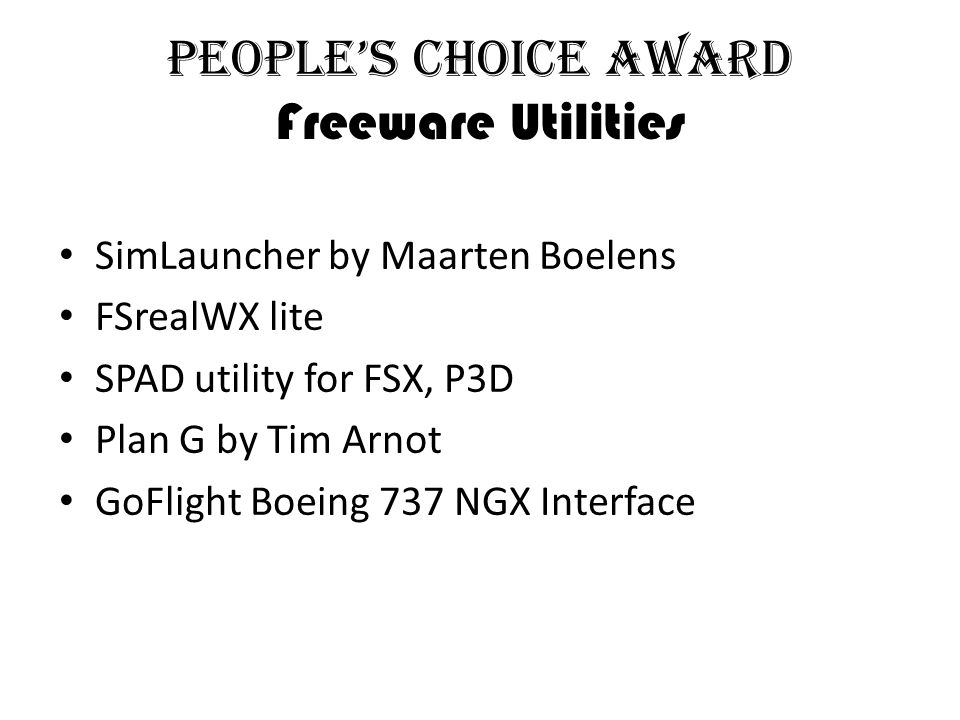 People's Choice Award Freeware Utilities SimLauncher by Maarten Boelens FSrealWX lite SPAD utility for FSX, P3D Plan G by Tim Arnot GoFlight Boeing 737 NGX Interface