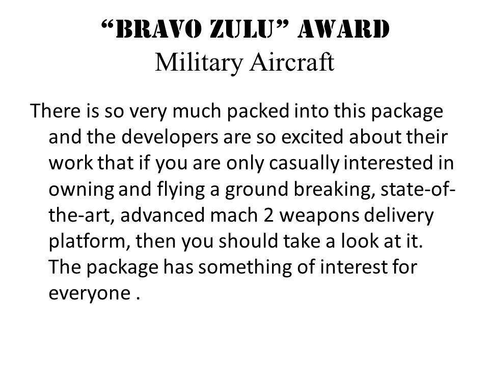 Bravo Zulu Award Military Aircraft There is so very much packed into this package and the developers are so excited about their work that if you are only casually interested in owning and flying a ground breaking, state-of- the-art, advanced mach 2 weapons delivery platform, then you should take a look at it.