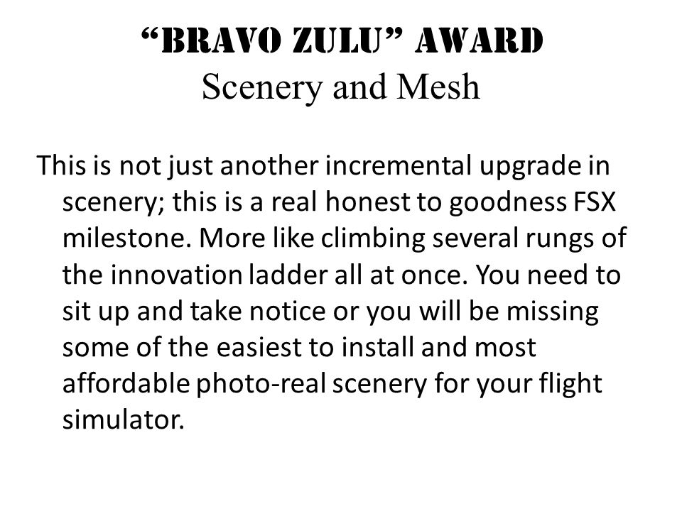 Bravo Zulu Award Scenery and Mesh This is not just another incremental upgrade in scenery; this is a real honest to goodness FSX milestone.