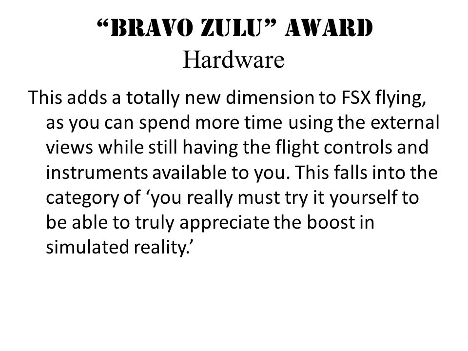 Bravo Zulu Award Hardware This adds a totally new dimension to FSX flying, as you can spend more time using the external views while still having the flight controls and instruments available to you.