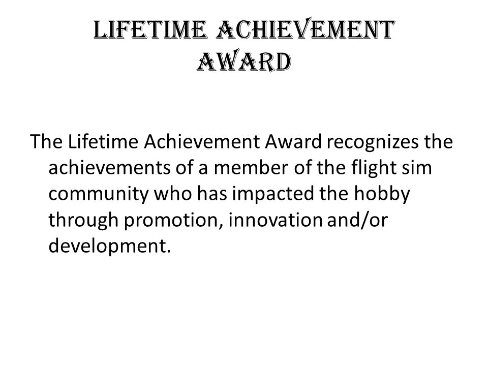 Lifetime achievement Award The Lifetime Achievement Award recognizes the achievements of a member of the flight sim community who has impacted the hobby through promotion, innovation and/or development.