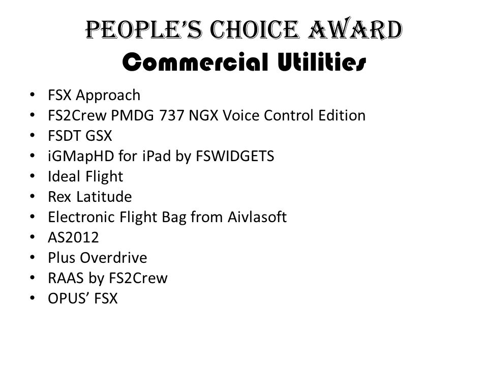 People's Choice Award Commercial Utilities FSX Approach FS2Crew PMDG 737 NGX Voice Control Edition FSDT GSX iGMapHD for iPad by FSWIDGETS Ideal Flight Rex Latitude Electronic Flight Bag from Aivlasoft AS2012 Plus Overdrive RAAS by FS2Crew OPUS' FSX