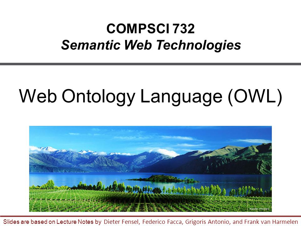 1 Slides are based on Lecture Notes by Dieter Fensel, Federico Facca, Grigoris Antonio, and Frank van Harmelen COMPSCI 732 Semantic Web Technologies Web Ontology Language (OWL)