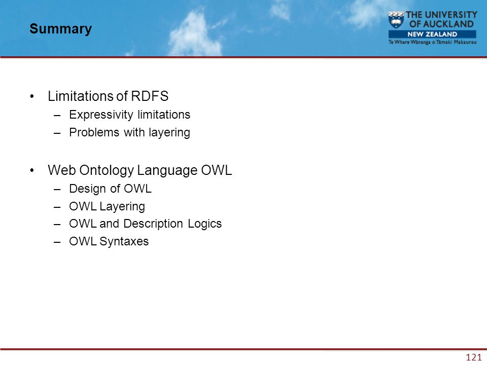 121 Summary Limitations of RDFS –Expressivity limitations –Problems with layering Web Ontology Language OWL –Design of OWL –OWL Layering –OWL and Description Logics –OWL Syntaxes
