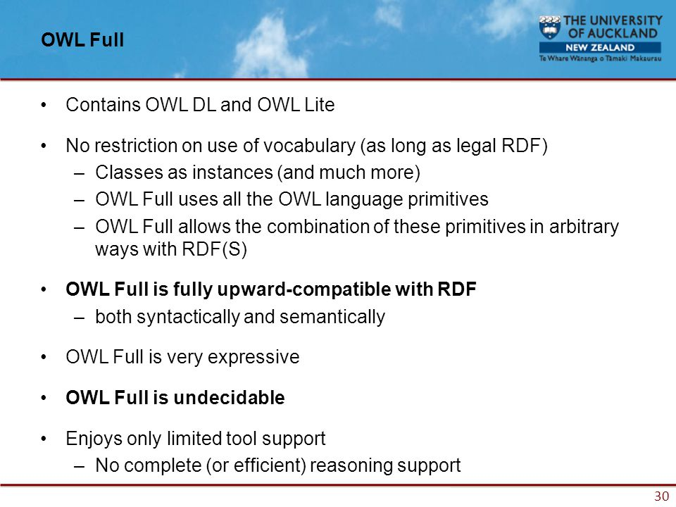 30 OWL Full Contains OWL DL and OWL Lite No restriction on use of vocabulary (as long as legal RDF) –Classes as instances (and much more) –OWL Full uses all the OWL language primitives –OWL Full allows the combination of these primitives in arbitrary ways with RDF(S) OWL Full is fully upward-compatible with RDF –both syntactically and semantically OWL Full is very expressive OWL Full is undecidable Enjoys only limited tool support –No complete (or efficient) reasoning support