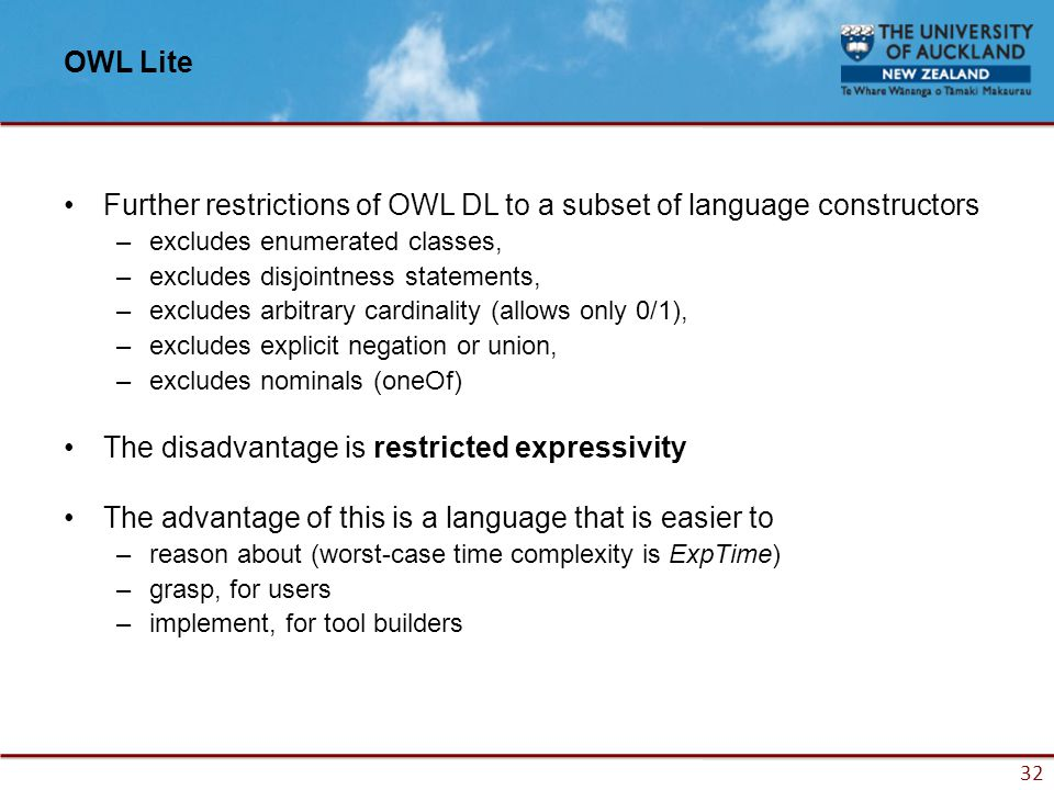 32 OWL Lite Further restrictions of OWL DL to a subset of language constructors –excludes enumerated classes, –excludes disjointness statements, –excludes arbitrary cardinality (allows only 0/1), –excludes explicit negation or union, –excludes nominals (oneOf) The disadvantage is restricted expressivity The advantage of this is a language that is easier to –reason about (worst-case time complexity is ExpTime) –grasp, for users –implement, for tool builders