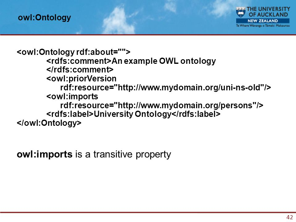 42 owl:Ontology An example OWL ontology <owl:priorVersion rdf:resource= http://www.mydomain.org/uni-ns-old /> <owl:imports rdf:resource= http://www.mydomain.org/persons /> University Ontology owl:imports is a transitive property