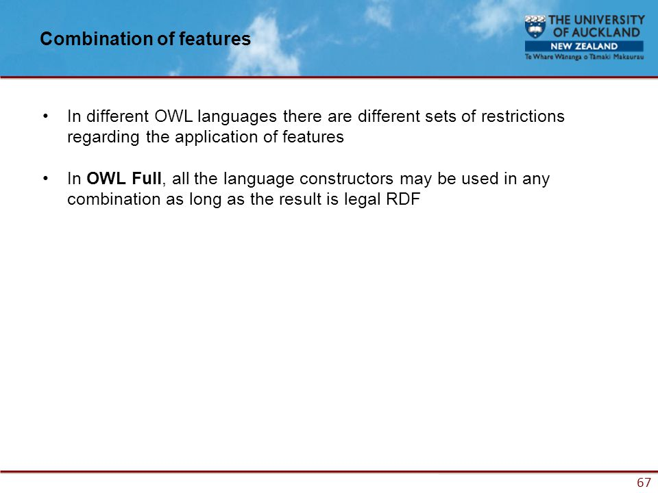 67 Combination of features In different OWL languages there are different sets of restrictions regarding the application of features In OWL Full, all the language constructors may be used in any combination as long as the result is legal RDF