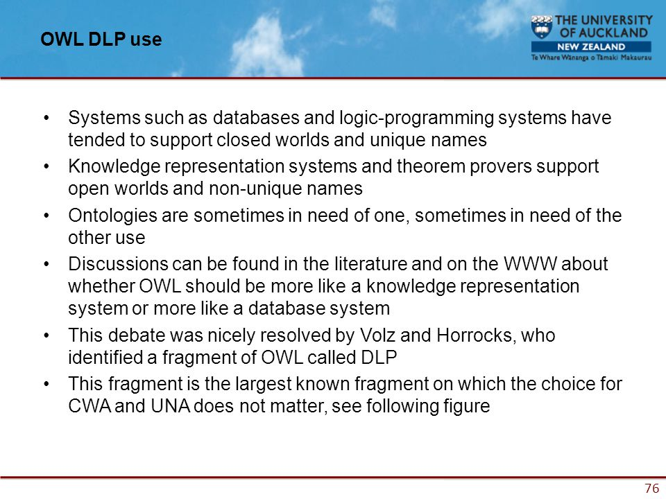 76 OWL DLP use Systems such as databases and logic-programming systems have tended to support closed worlds and unique names Knowledge representation systems and theorem provers support open worlds and non-unique names Ontologies are sometimes in need of one, sometimes in need of the other use Discussions can be found in the literature and on the WWW about whether OWL should be more like a knowledge representation system or more like a database system This debate was nicely resolved by Volz and Horrocks, who identified a fragment of OWL called DLP This fragment is the largest known fragment on which the choice for CWA and UNA does not matter, see following figure