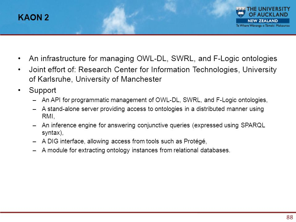 88 KAON 2 An infrastructure for managing OWL-DL, SWRL, and F-Logic ontologies Joint effort of: Research Center for Information Technologies, University of Karlsruhe, University of Manchester Support –An API for programmatic management of OWL-DL, SWRL, and F-Logic ontologies, –A stand-alone server providing access to ontologies in a distributed manner using RMI, –An inference engine for answering conjunctive queries (expressed using SPARQL syntax), –A DIG interface, allowing access from tools such as Protégé, –A module for extracting ontology instances from relational databases.