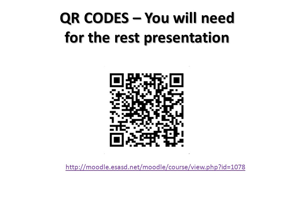 QR CODES – You will need for the rest presentation http://moodle.esasd.net/moodle/course/view.php id=1078