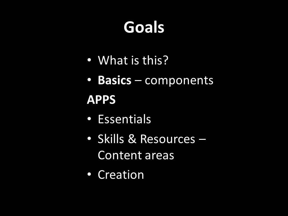 Goals What is this Basics – components APPS Essentials Skills & Resources – Content areas Creation