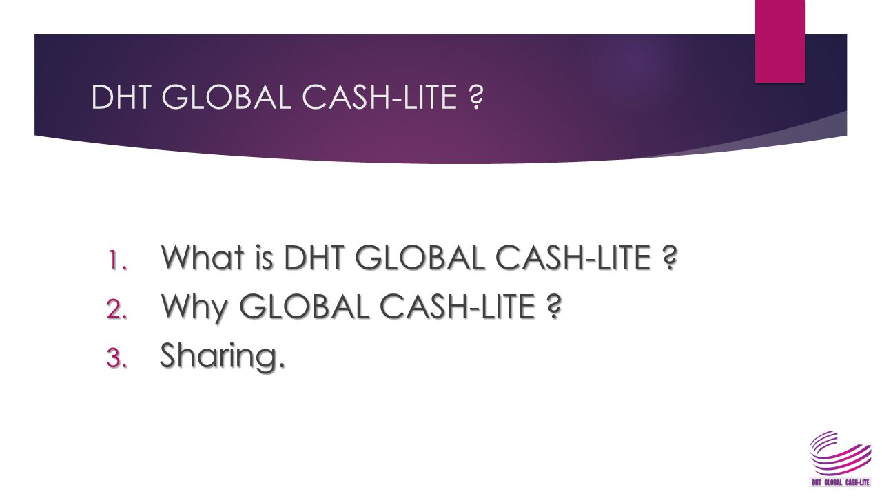 DHT GLOBAL CASH-LITE ? 1. What is DHT GLOBAL CASH-LITE ? 2. Why GLOBAL CASH-LITE ? 3. Sharing.