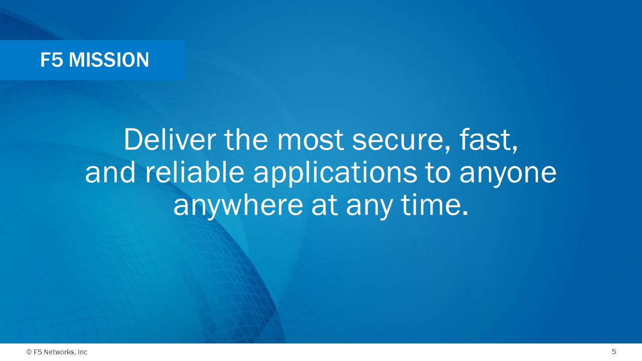 © F5 Networks, Inc 5 Deliver the most secure, fast, and reliable applications to anyone anywhere at any time. F5 MISSION