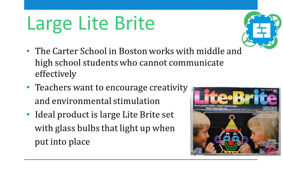 Large Lite Brite The Carter School in Boston works with middle and high school students who cannot communicate effectively Teachers want to encourage creativity and environmental stimulation Ideal product is large Lite Brite set with glass bulbs that light up when put into place