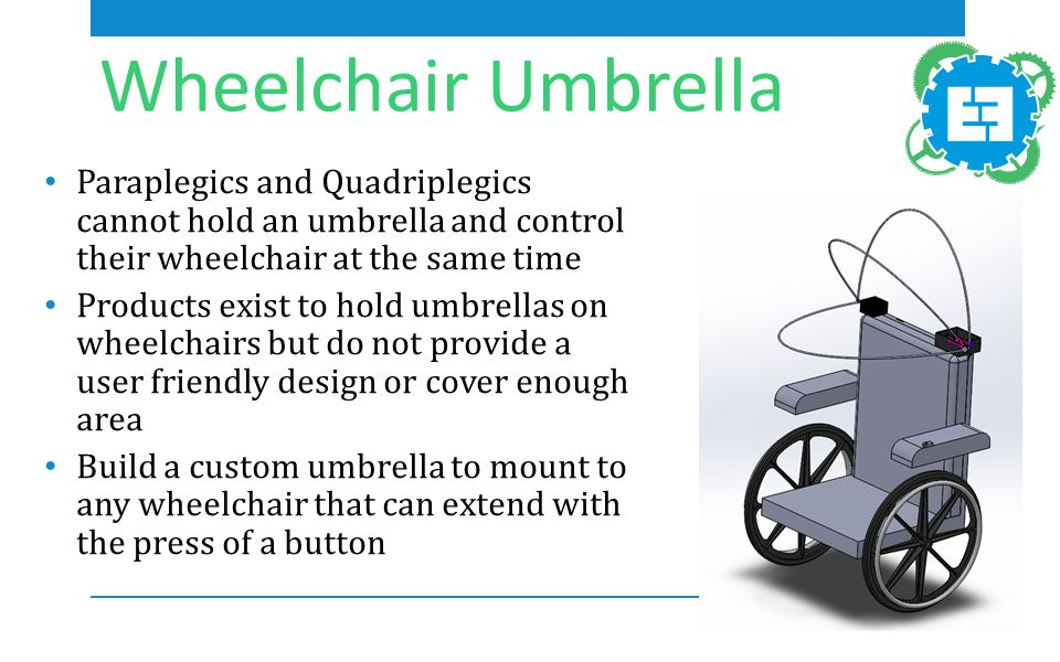 Wheelchair Umbrella Paraplegics and Quadriplegics cannot hold an umbrella and control their wheelchair at the same time Products exist to hold umbrellas on wheelchairs but do not provide a user friendly design or cover enough area Build a custom umbrella to mount to any wheelchair that can extend with the press of a button