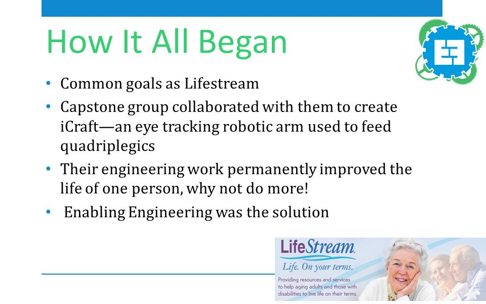 How It All Began Common goals as Lifestream Capstone group collaborated with them to create iCraft—an eye tracking robotic arm used to feed quadriplegics Their engineering work permanently improved the life of one person, why not do more.