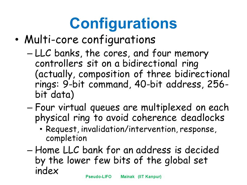 Configurations Multi-core configurations – LLC banks, the cores, and four memory controllers sit on a bidirectional ring (actually, composition of three bidirectional rings: 9-bit command, 40-bit address, 256- bit data) – Four virtual queues are multiplexed on each physical ring to avoid coherence deadlocks Request, invalidation/intervention, response, completion – Home LLC bank for an address is decided by the lower few bits of the global set index Pseudo-LIFO Mainak (IIT Kanpur)