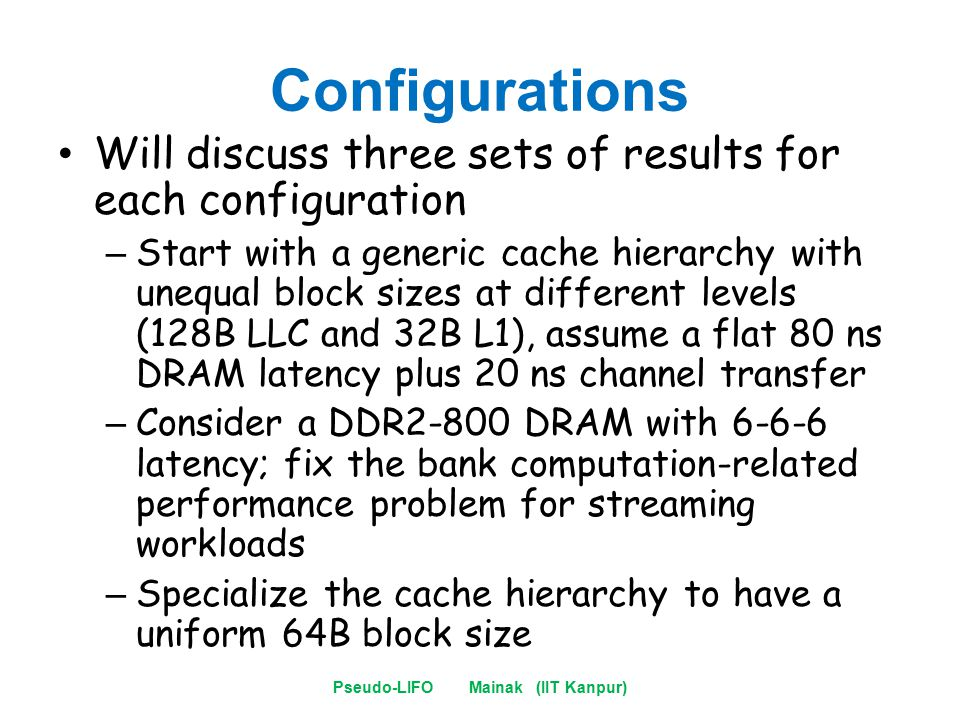Configurations Will discuss three sets of results for each configuration – Start with a generic cache hierarchy with unequal block sizes at different levels (128B LLC and 32B L1), assume a flat 80 ns DRAM latency plus 20 ns channel transfer – Consider a DDR2-800 DRAM with 6-6-6 latency; fix the bank computation-related performance problem for streaming workloads – Specialize the cache hierarchy to have a uniform 64B block size Pseudo-LIFO Mainak (IIT Kanpur)