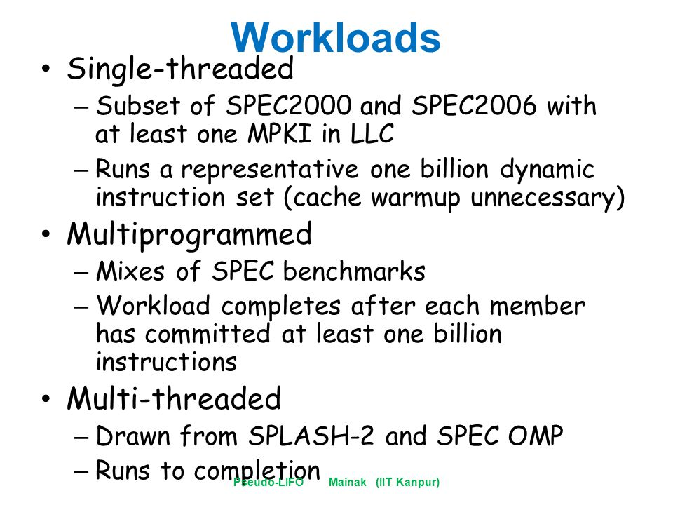 Workloads Single-threaded – Subset of SPEC2000 and SPEC2006 with at least one MPKI in LLC – Runs a representative one billion dynamic instruction set (cache warmup unnecessary) Multiprogrammed – Mixes of SPEC benchmarks – Workload completes after each member has committed at least one billion instructions Multi-threaded – Drawn from SPLASH-2 and SPEC OMP – Runs to completion Pseudo-LIFO Mainak (IIT Kanpur)