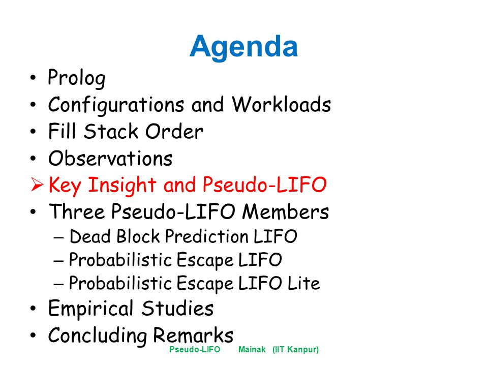 Agenda Prolog Configurations and Workloads Fill Stack Order Observations  Key Insight and Pseudo-LIFO Three Pseudo-LIFO Members – Dead Block Prediction LIFO – Probabilistic Escape LIFO – Probabilistic Escape LIFO Lite Empirical Studies Concluding Remarks Pseudo-LIFO Mainak (IIT Kanpur)