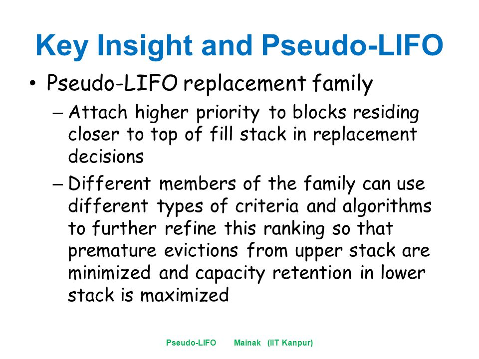Key Insight and Pseudo-LIFO Pseudo-LIFO replacement family – Attach higher priority to blocks residing closer to top of fill stack in replacement decisions – Different members of the family can use different types of criteria and algorithms to further refine this ranking so that premature evictions from upper stack are minimized and capacity retention in lower stack is maximized Pseudo-LIFO Mainak (IIT Kanpur)